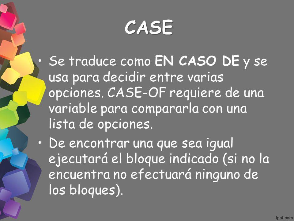 CASE Se traduce como EN CASO DE y se usa para decidir entre varias opciones. CASE-OF requiere de una variable para compararla con una lista de opcione
