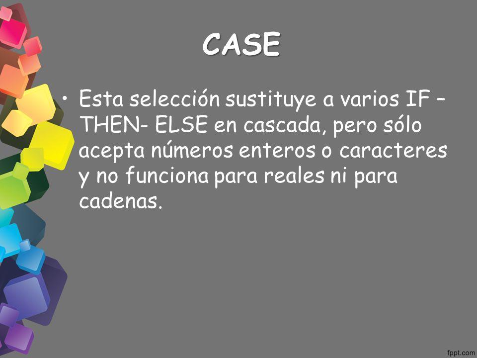 CASE Esta selección sustituye a varios IF – THEN- ELSE en cascada, pero sólo acepta números enteros o caracteres y no funciona para reales ni para cad