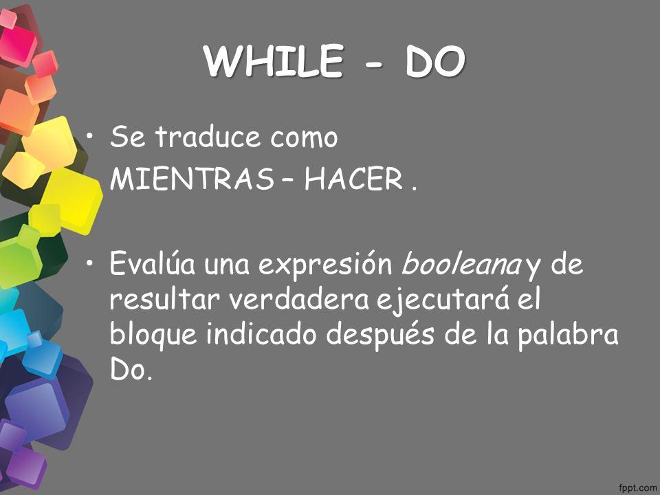WHILE - DO Se traduce como MIENTRAS – HACER. Evalúa una expresión booleana y de resultar verdadera ejecutará el bloque indicado después de la palabra