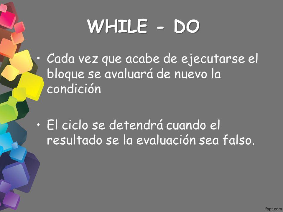 WHILE - DO Cada vez que acabe de ejecutarse el bloque se avaluará de nuevo la condición El ciclo se detendrá cuando el resultado se la evaluación sea