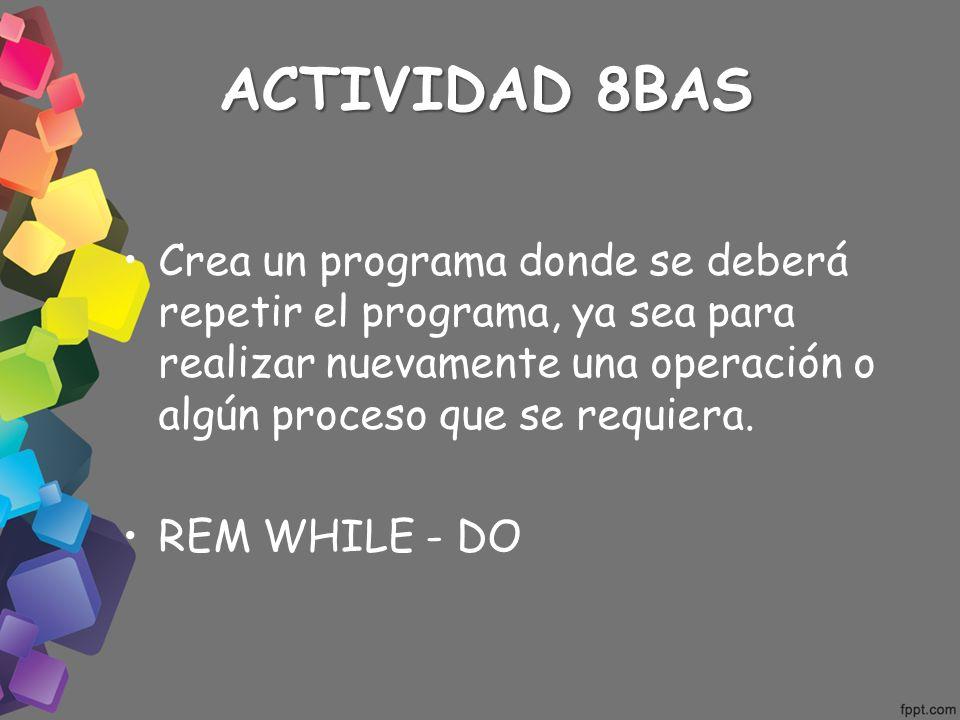 ACTIVIDAD 8BAS Crea un programa donde se deberá repetir el programa, ya sea para realizar nuevamente una operación o algún proceso que se requiera. RE