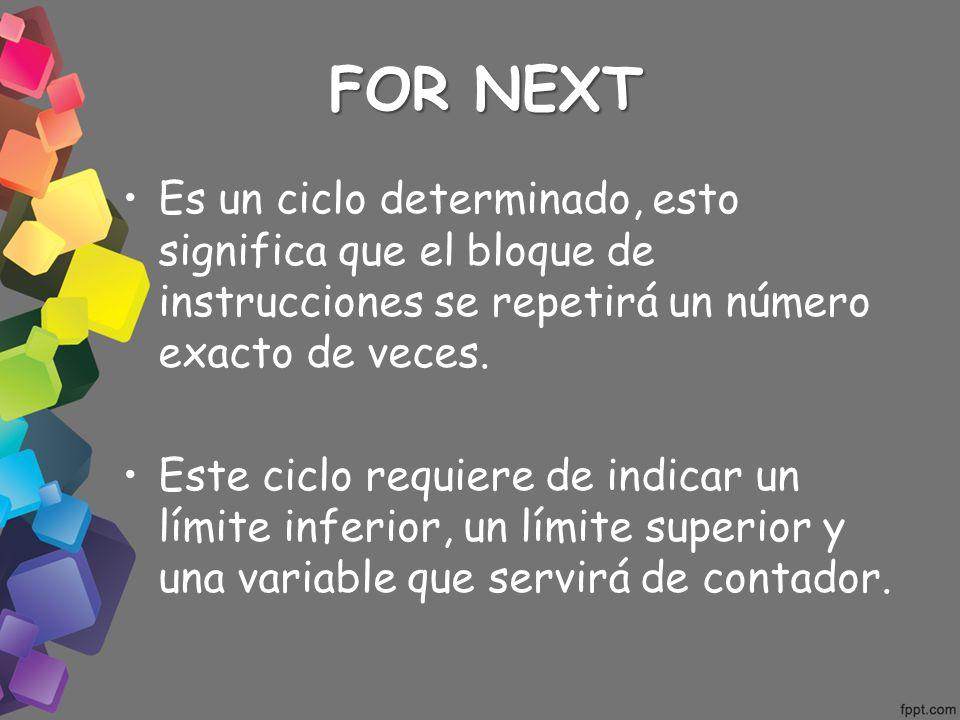 FOR NEXT Es un ciclo determinado, esto significa que el bloque de instrucciones se repetirá un número exacto de veces. Este ciclo requiere de indicar
