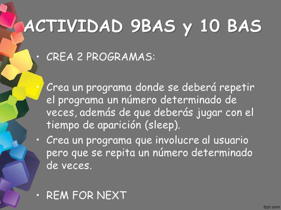 ACTIVIDAD 9BAS y 10 BAS CREA 2 PROGRAMAS: Crea un programa donde se deberá repetir el programa un número determinado de veces, además de que deberás j