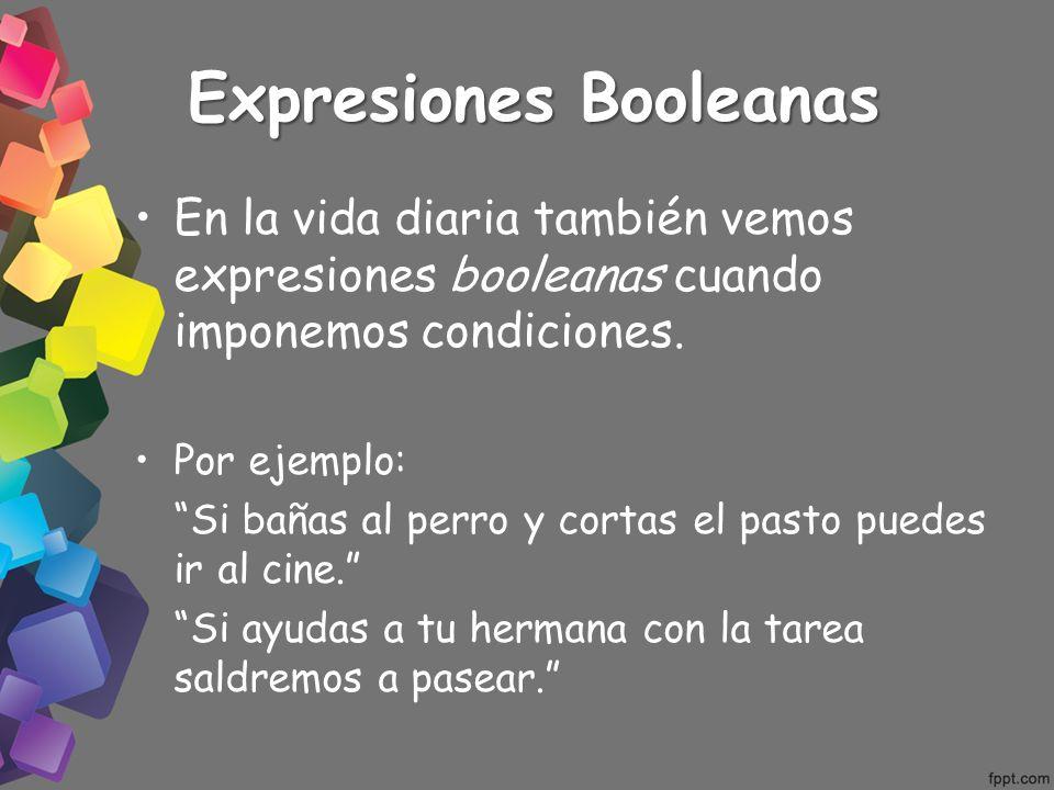 Expresiones Booleanas En la vida diaria también vemos expresiones booleanas cuando imponemos condiciones. Por ejemplo: Si bañas al perro y cortas el p