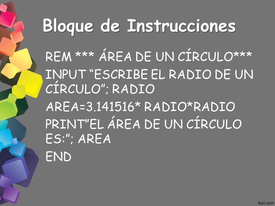 Bloque de Instrucciones REM *** ÁREA DE UN CÍRCULO*** INPUT ESCRIBE EL RADIO DE UN CÍRCULO; RADIO AREA=3.141516* RADIO*RADIO PRINTEL ÁREA DE UN CÍRCUL