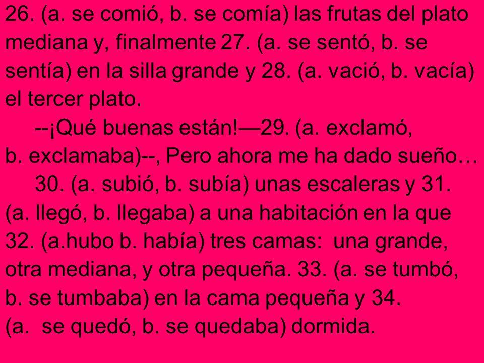 26. (a. se comió, b. se comía) las frutas del plato mediana y, finalmente 27. (a. se sentó, b. se sentía) en la silla grande y 28. (a. vació, b. vacía