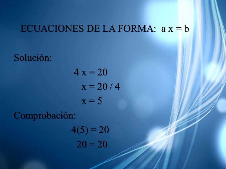 ECUACIONES DE LA FORMA: a x = b Solución: 4 x = 20 4 x = 20 x = 20 / 4 x = 20 / 4 x = 5 x = 5Comprobación: 4(5) = 20 4(5) = 20 20 = 20 20 = 20