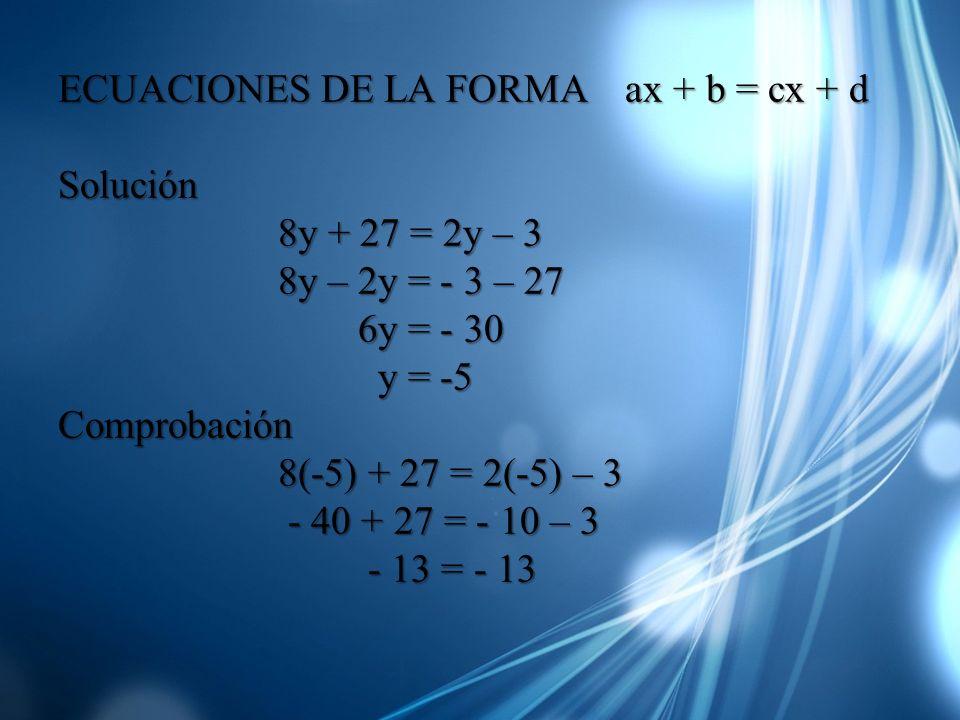 ECUACIONES DE LA FORMA ax + b = cx + d Solución 8y + 27 = 2y – 3 8y + 27 = 2y – 3 8y – 2y = - 3 – 27 8y – 2y = - 3 – 27 6y = - 30 6y = - 30 y = -5 y =