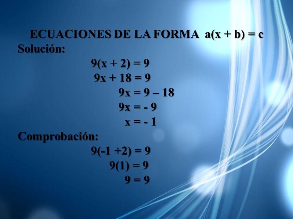 ECUACIONES DE LA FORMA a(x + b) = c Solución: 9(x + 2) = 9 9(x + 2) = 9 9x + 18 = 9 9x + 18 = 9 9x = 9 – 18 9x = 9 – 18 9x = - 9 9x = - 9 x = - 1 x =
