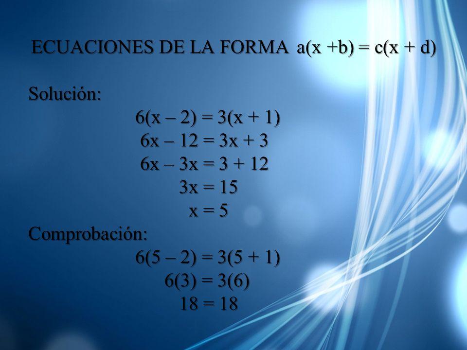 ECUACIONES DE LA FORMA a(x +b) = c(x + d) Solución: 6(x – 2) = 3(x + 1) 6(x – 2) = 3(x + 1) 6x – 12 = 3x + 3 6x – 12 = 3x + 3 6x – 3x = 3 + 12 6x – 3x
