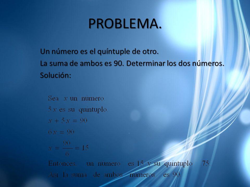 PROBLEMA. Un número es el quíntuple de otro. La suma de ambos es 90. Determinar los dos números. Solución: