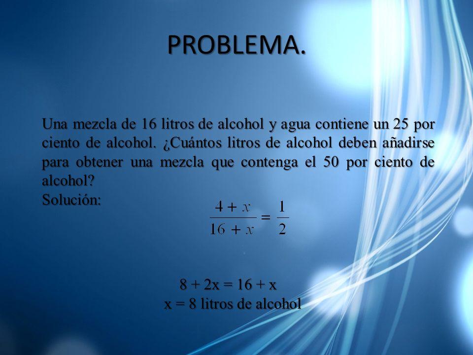PROBLEMA. Una mezcla de 16 litros de alcohol y agua contiene un 25 por ciento de alcohol. ¿Cuántos litros de alcohol deben añadirse para obtener una m