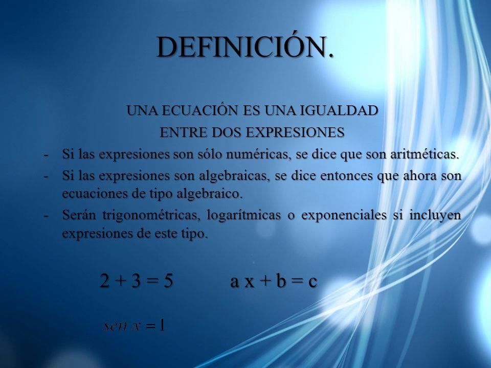 DEFINICIÓN. UNA ECUACIÓN ES UNA IGUALDAD ENTRE DOS EXPRESIONES -Si las expresiones son sólo numéricas, se dice que son aritméticas. -Si las expresione