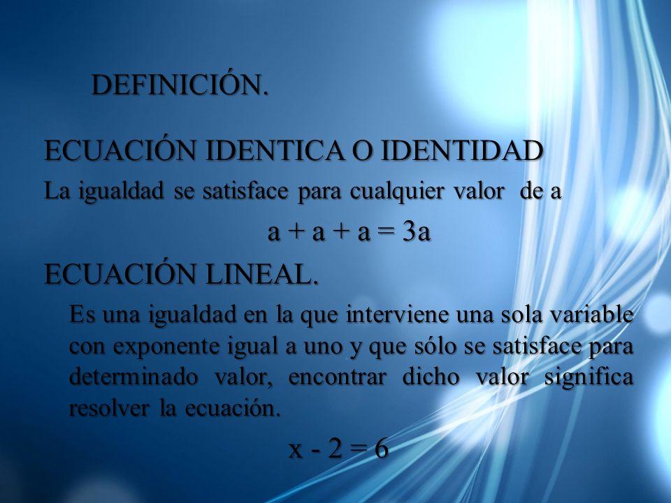 ECUACIÓN IDENTICA O IDENTIDAD La igualdad se satisface para cualquier valor de a a + a + a = 3a a + a + a = 3a ECUACIÓN LINEAL. Es una igualdad en la