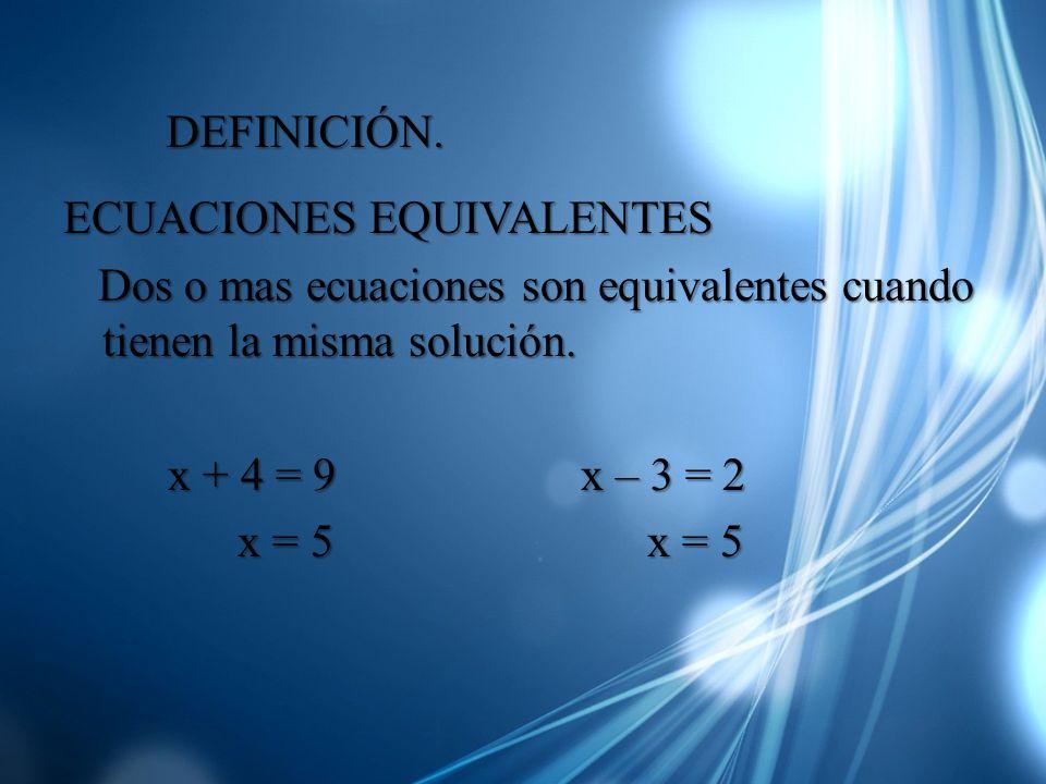 ECUACIONES EQUIVALENTES Dos o mas ecuaciones son equivalentes cuando tienen la misma solución. Dos o mas ecuaciones son equivalentes cuando tienen la