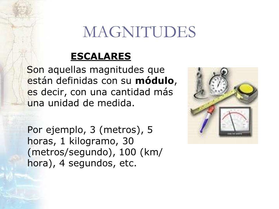MAGNITUDES ESCALARES Son aquellas magnitudes que están definidas con su módulo, es decir, con una cantidad más una unidad de medida. Por ejemplo, 3 (m