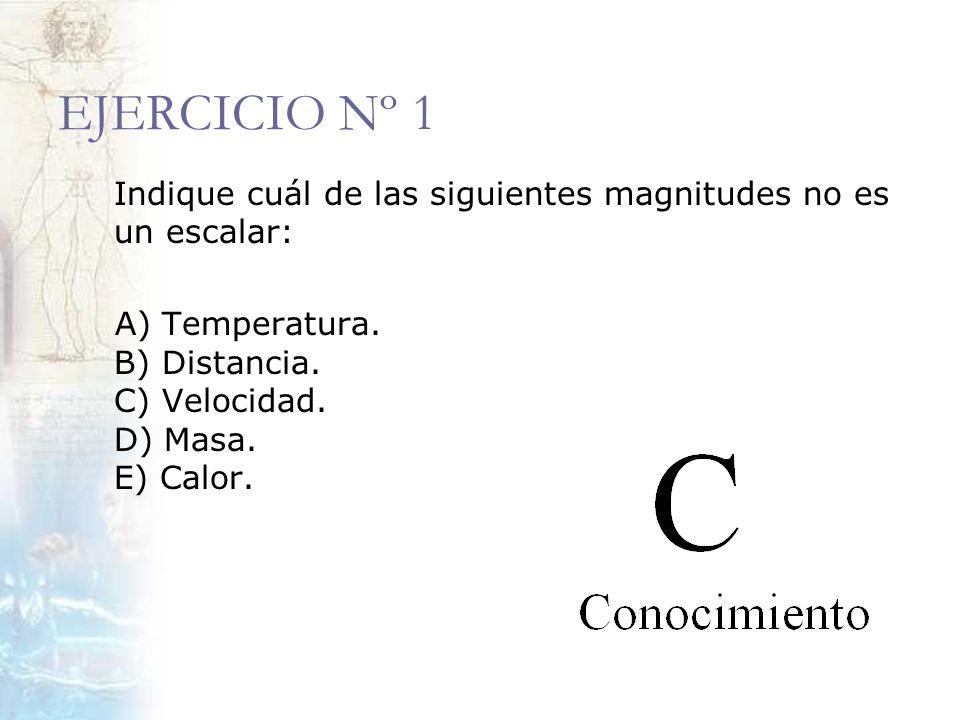 EJERCICIO Nº 1 Indique cuál de las siguientes magnitudes no es un escalar: A) Temperatura. B) Distancia. C) Velocidad. D) Masa. E) Calor.