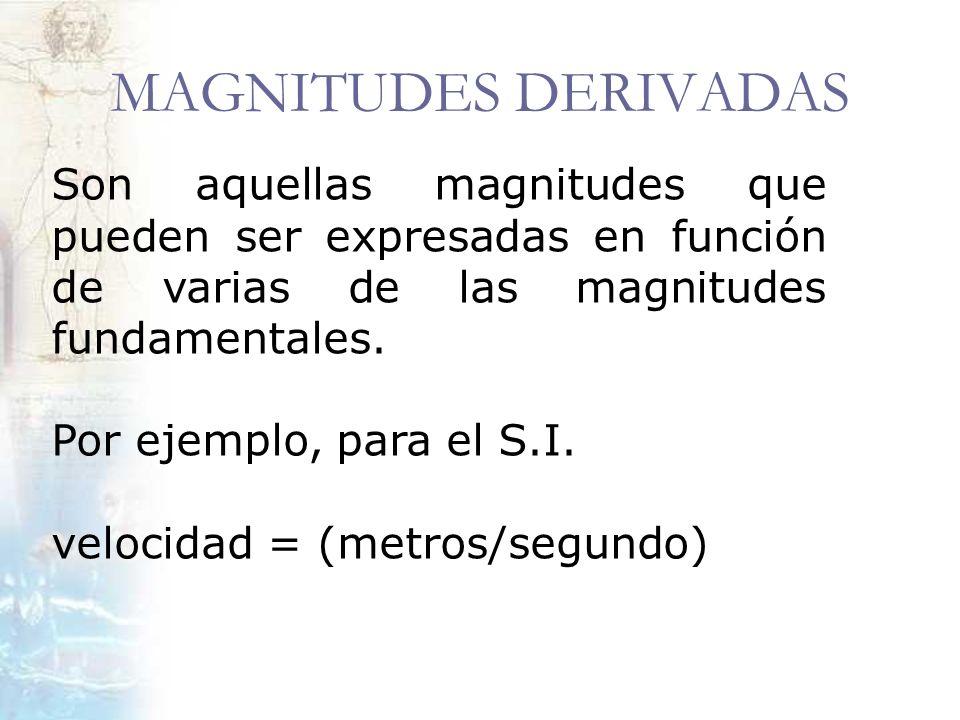 MAGNITUDES DERIVADAS Son aquellas magnitudes que pueden ser expresadas en función de varias de las magnitudes fundamentales. Por ejemplo, para el S.I.