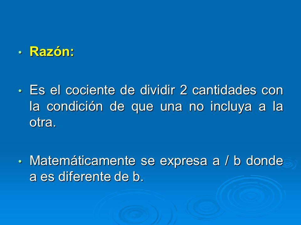 Razón: Razón: Es el cociente de dividir 2 cantidades con la condición de que una no incluya a la otra. Es el cociente de dividir 2 cantidades con la c