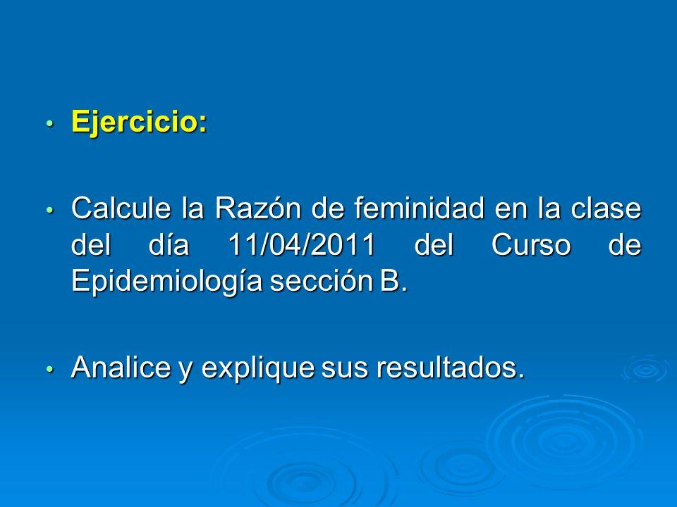 Ejercicio: Ejercicio: Calcule la Razón de feminidad en la clase del día 11/04/2011 del Curso de Epidemiología sección B. Calcule la Razón de feminidad
