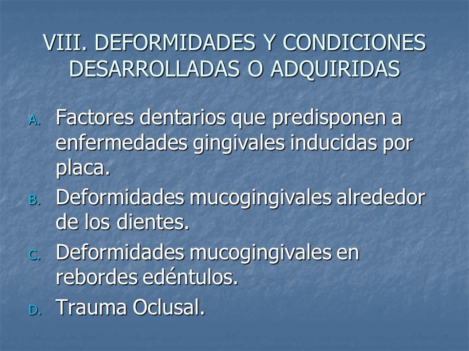 VIII. DEFORMIDADES Y CONDICIONES DESARROLLADAS O ADQUIRIDAS A. Factores dentarios que predisponen a enfermedades gingivales inducidas por placa. B. De