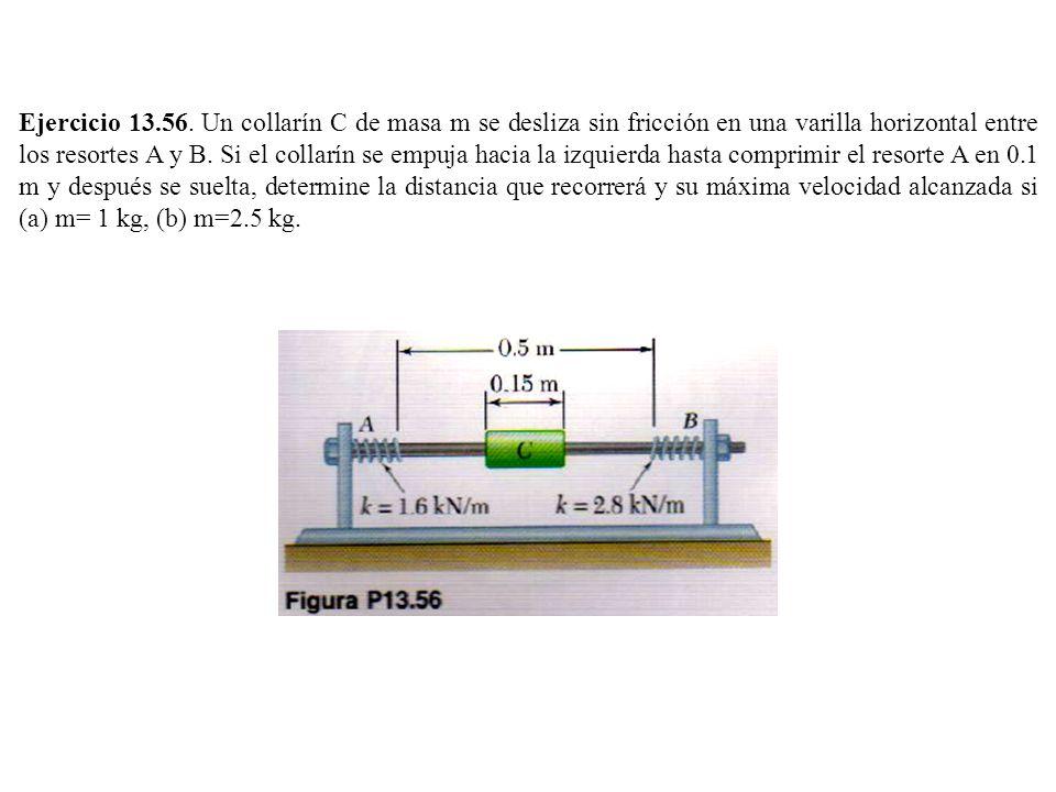 Ejercicio 13.56. Un collarín C de masa m se desliza sin fricción en una varilla horizontal entre los resortes A y B. Si el collarín se empuja hacia la