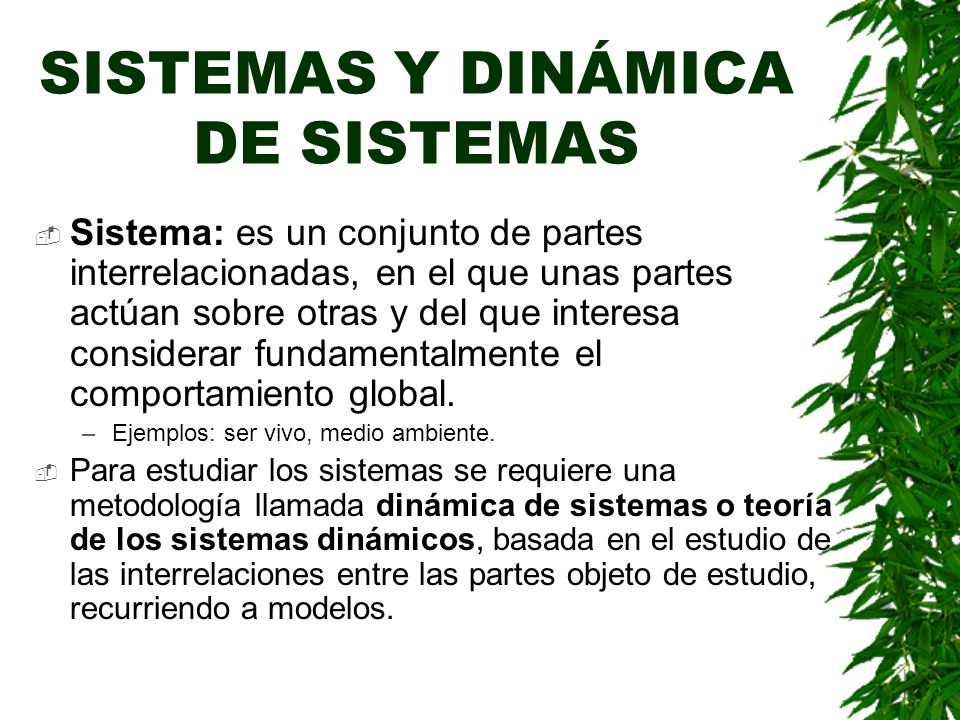 SISTEMAS Y DINÁMICA DE SISTEMAS Sistema: es un conjunto de partes interrelacionadas, en el que unas partes actúan sobre otras y del que interesa considerar fundamentalmente el comportamiento global.
