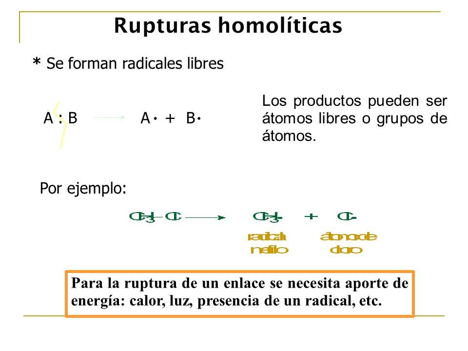 Rupturas homolíticas * Se forman radicales libres A : B A + B.. Los productos pueden ser átomos libres o grupos de átomos. Por ejemplo: Para la ruptur