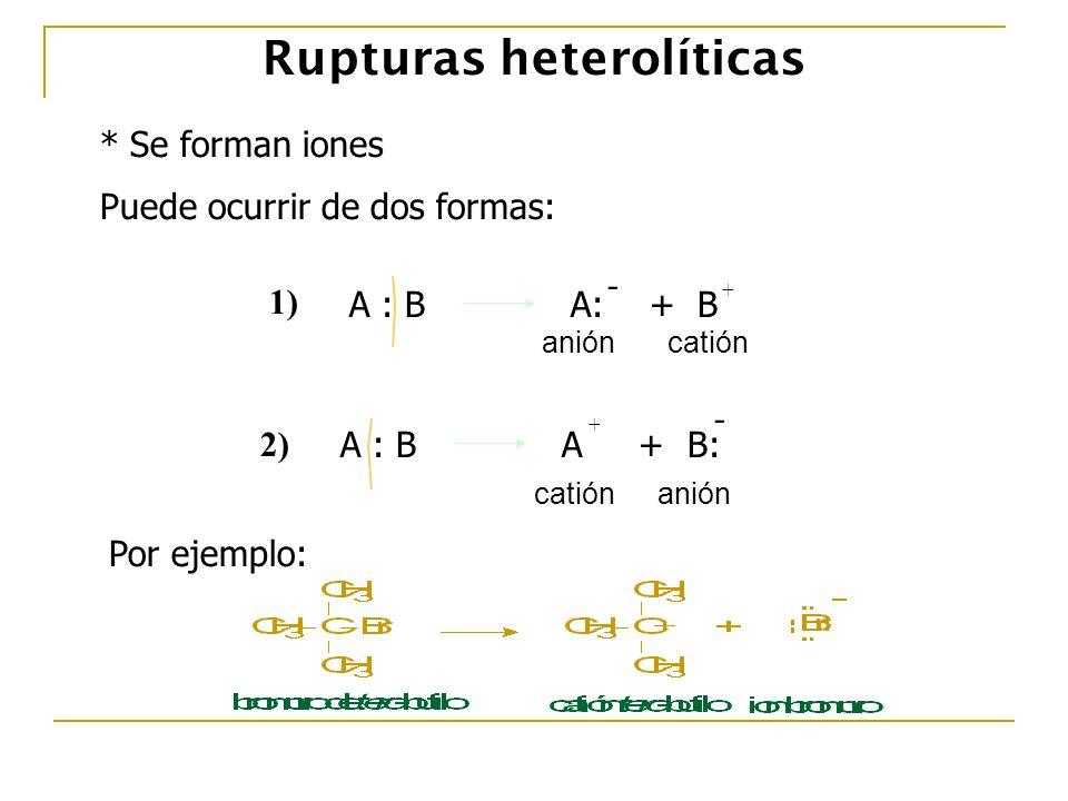 Rupturas heterolíticas * Se forman iones Puede ocurrir de dos formas: A : B A: + B - + anióncatión 1) A : B A + B: - + catiónanión 2) Por ejemplo: