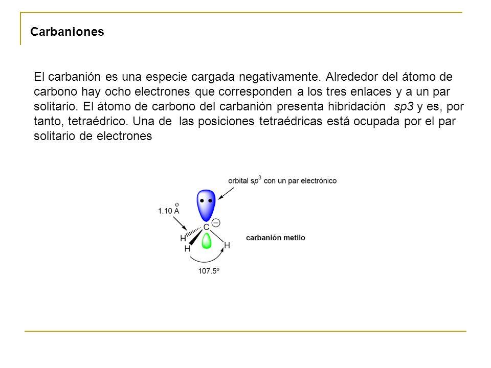 Carbaniones El carbanión es una especie cargada negativamente. Alrededor del átomo de carbono hay ocho electrones que corresponden a los tres enlaces
