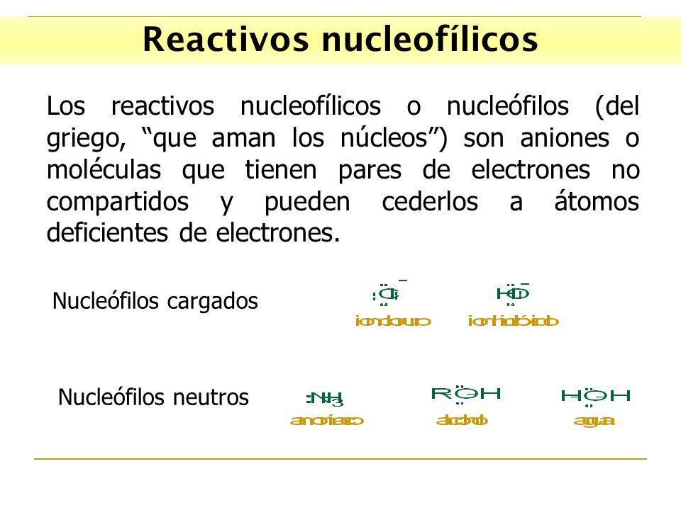 Reactivos nucleofílicos Los reactivos nucleofílicos o nucleófilos (del griego, que aman los núcleos) son aniones o moléculas que tienen pares de electrones no compartidos y pueden cederlos a átomos deficientes de electrones.