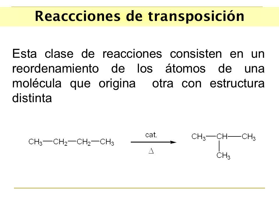 Reaccciones de transposición Esta clase de reacciones consisten en un reordenamiento de los átomos de una molécula que origina otra con estructura distinta