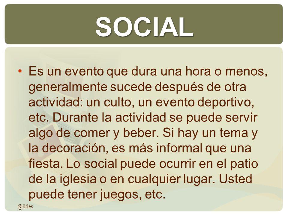 SOCIAL Es un evento que dura una hora o menos, generalmente sucede después de otra actividad: un culto, un evento deportivo, etc. Durante la actividad