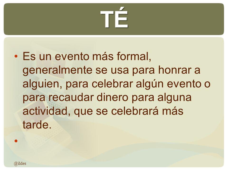 TÉ Es un evento más formal, generalmente se usa para honrar a alguien, para celebrar algún evento o para recaudar dinero para alguna actividad, que se