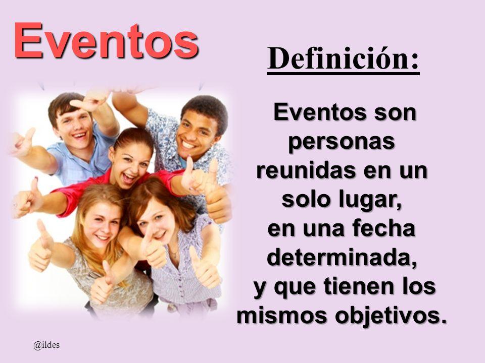 Definición: Eventos @ildes Eventos son personas Eventos son personas reunidas en un solo lugar, en una fecha determinada, y que tienen los mismos obje