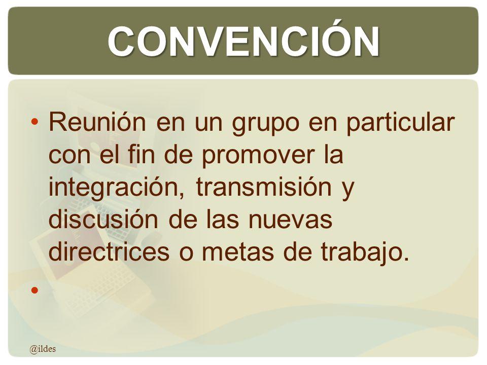 CONVENCIÓN Reunión en un grupo en particular con el fin de promover la integración, transmisión y discusión de las nuevas directrices o metas de traba