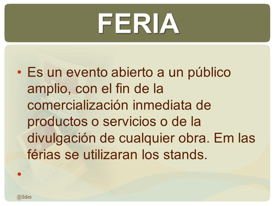 FERIA Es un evento abierto a un público amplio, con el fin de la comercialización inmediata de productos o servicios o de la divulgación de cualquier