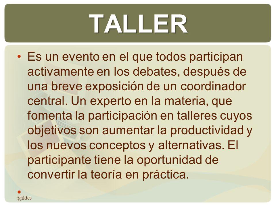 TALLER Es un evento en el que todos participan activamente en los debates, después de una breve exposición de un coordinador central. Un experto en la