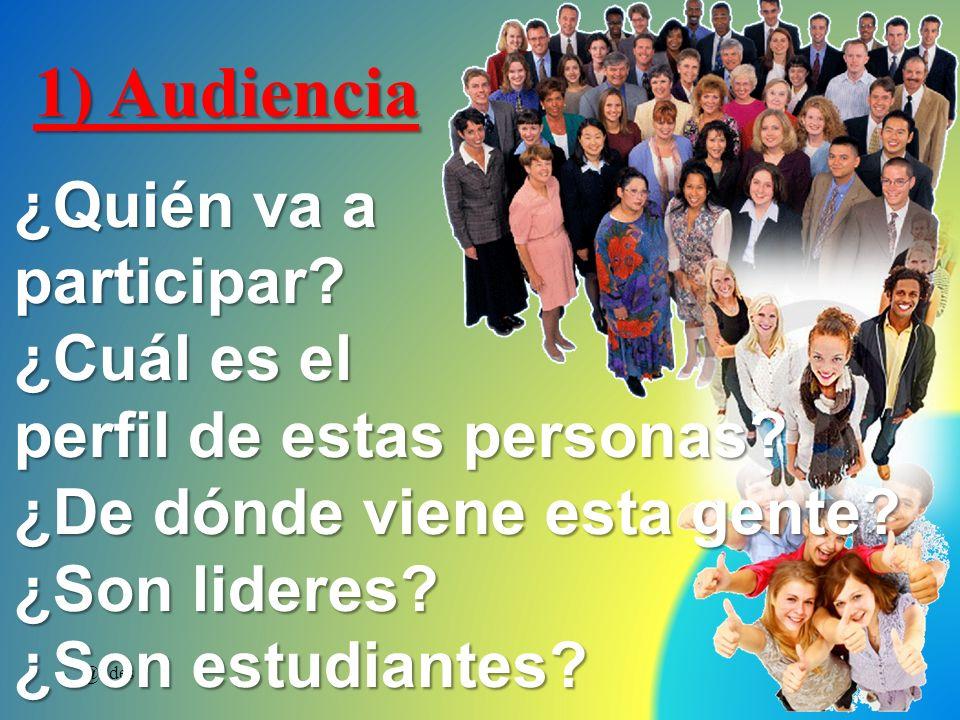 1) Audiencia ¿Quién va a participar? ¿Cuál es el perfil de estas personas? ¿De dónde viene esta gente? ¿Son lideres? ¿Son estudiantes?