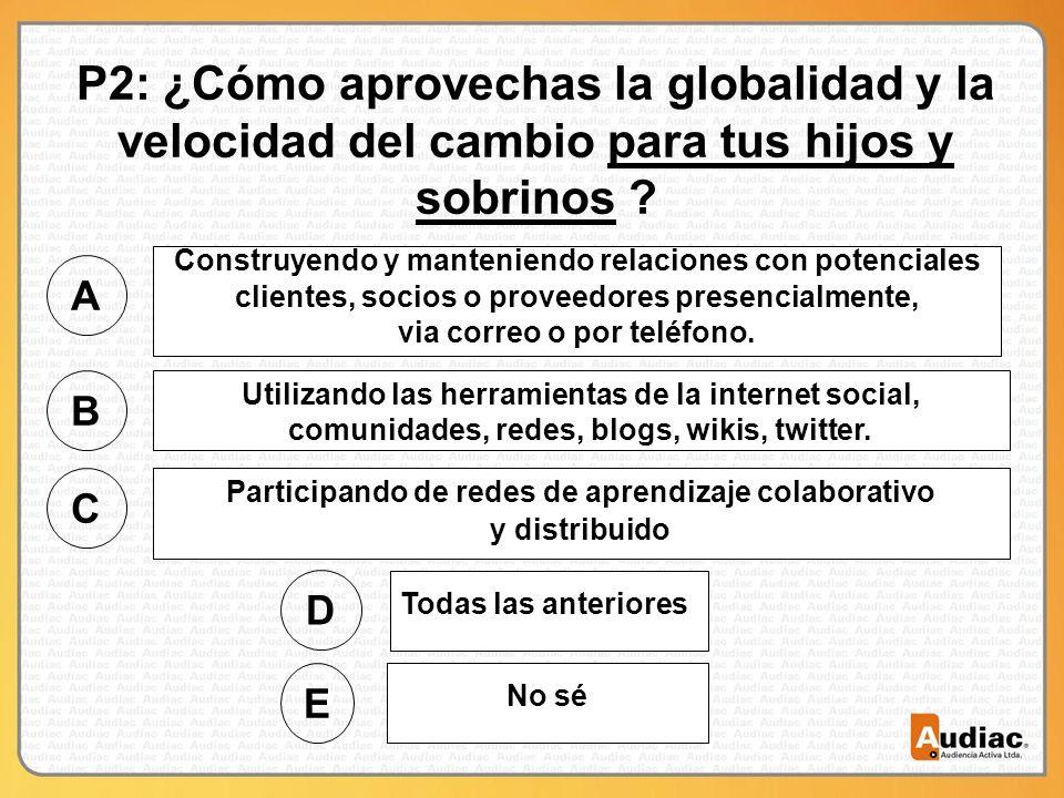 P2: ¿Cómo aprovechas la globalidad y la velocidad del cambio para tus hijos y sobrinos .