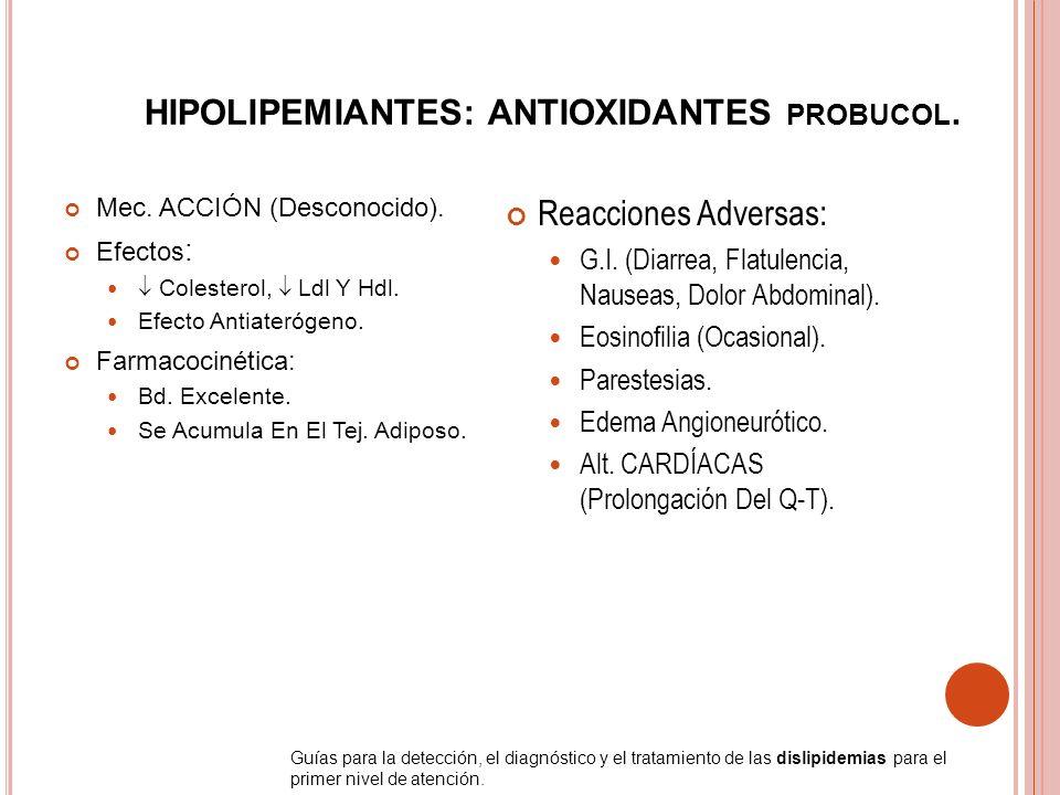 HIPOLIPEMIANTES: ANTIOXIDANTES PROBUCOL. Mec. ACCIÓN (Desconocido). Efectos : Colesterol, Ldl Y Hdl. Efecto Antiaterógeno. Farmacocinética: Bd. Excele