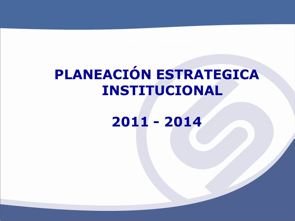 OBJETIVOS ESTRATEGICOS PLANEACIÓN ESTRATEGICA INSTITUCIONAL 2011 - 2014