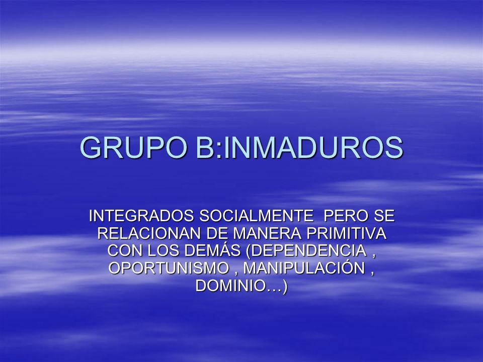 GRUPO B:INMADUROS INTEGRADOS SOCIALMENTE PERO SE RELACIONAN DE MANERA PRIMITIVA CON LOS DEMÁS (DEPENDENCIA, OPORTUNISMO, MANIPULACIÓN, DOMINIO…)