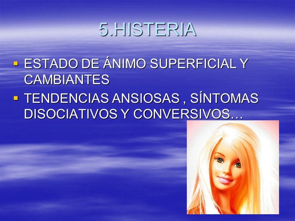 5.HISTERIA ESTADO DE ÁNIMO SUPERFICIAL Y CAMBIANTES ESTADO DE ÁNIMO SUPERFICIAL Y CAMBIANTES TENDENCIAS ANSIOSAS, SÍNTOMAS DISOCIATIVOS Y CONVERSIVOS…