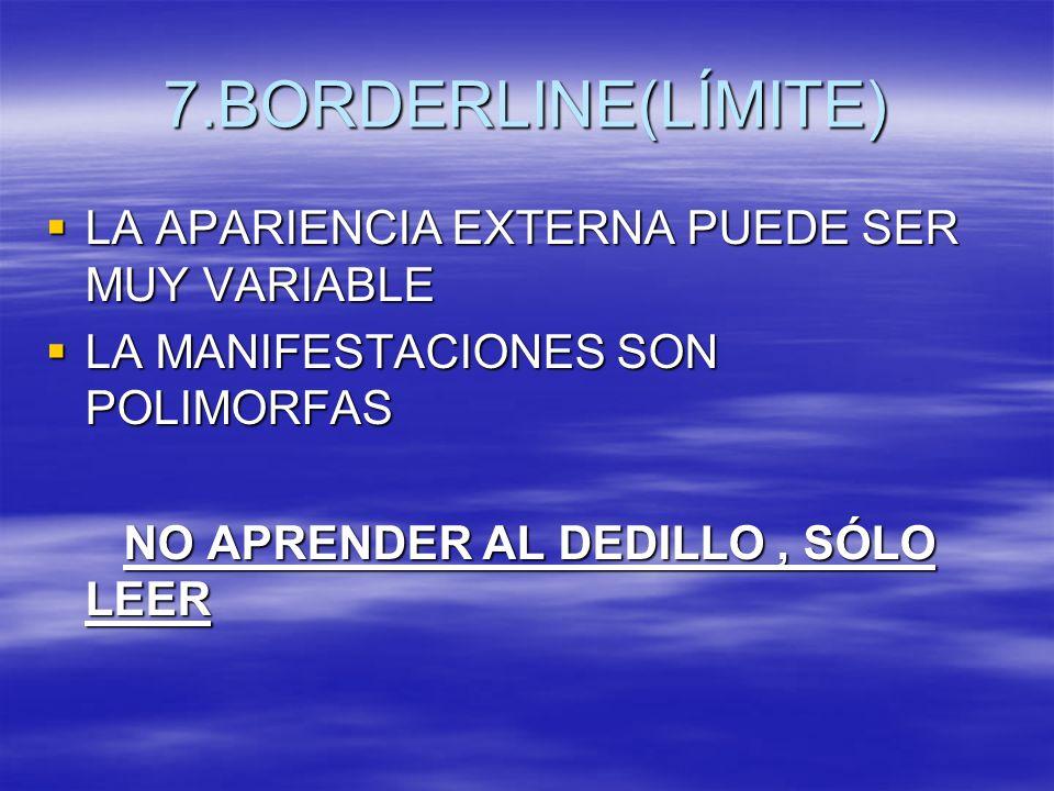7.BORDERLINE(LÍMITE) LA APARIENCIA EXTERNA PUEDE SER MUY VARIABLE LA APARIENCIA EXTERNA PUEDE SER MUY VARIABLE LA MANIFESTACIONES SON POLIMORFAS LA MA