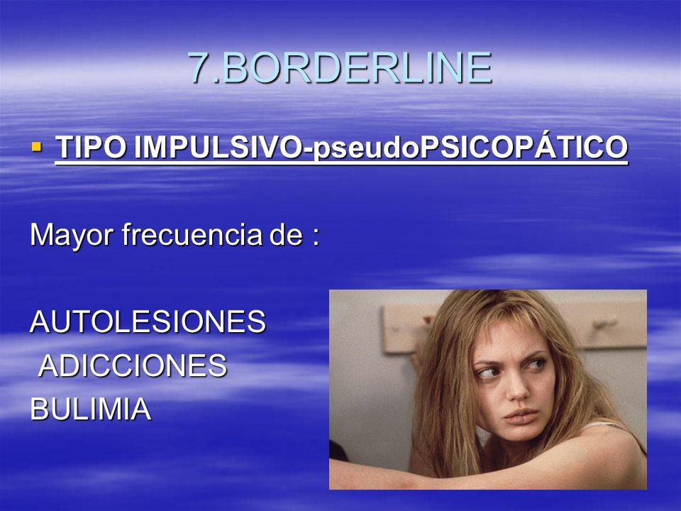 7.BORDERLINE TIPO IMPULSIVO-pseudoPSICOPÁTICO TIPO IMPULSIVO-pseudoPSICOPÁTICO Mayor frecuencia de : AUTOLESIONES ADICCIONES ADICCIONESBULIMIA
