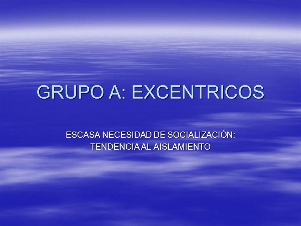 GRUPO A: EXCENTRICOS ESCASA NECESIDAD DE SOCIALIZACIÓN: TENDENCIA AL AISLAMIENTO