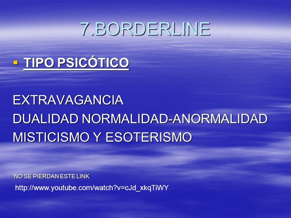 7.BORDERLINE TIPO PSICÓTICO TIPO PSICÓTICOEXTRAVAGANCIA DUALIDAD NORMALIDAD-ANORMALIDAD MISTICISMO Y ESOTERISMO NO SE PIERDAN ESTE LINK NO SE PIERDAN