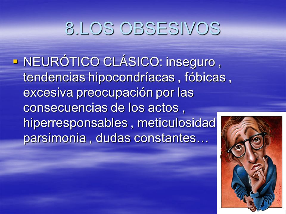 8.LOS OBSESIVOS NEURÓTICO CLÁSICO: inseguro, tendencias hipocondríacas, fóbicas, excesiva preocupación por las consecuencias de los actos, hiperrespon