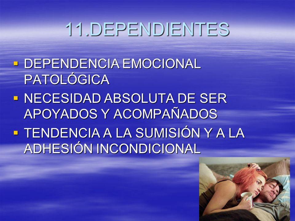 11.DEPENDIENTES DEPENDENCIA EMOCIONAL PATOLÓGICA DEPENDENCIA EMOCIONAL PATOLÓGICA NECESIDAD ABSOLUTA DE SER APOYADOS Y ACOMPAÑADOS NECESIDAD ABSOLUTA